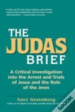 The Judas Brief: A Critical Investigation Into The Arrest And Trials Of Jesus And The Role Of The Jews