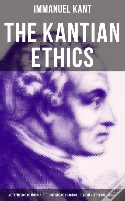 Wook.pt - The Kantian Ethics: Metaphysics Of Morals, The Critique Of Practical Reason & Perpetual Peace