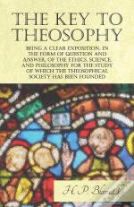 The Key To Theosophy - Being A Clear Exposition, In The Form Of Question And Answer, Of The Ethics, Science, And Philosophy For The Study Of Which The Theosophical Society Has Been Founded