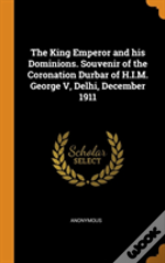 The King Emperor And His Dominions. Souvenir Of The Coronation Durbar Of H.I.M. George V, Delhi, December 1911
