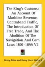 The King'S Customs: An Account Of Maritime Revenue, Contraband Traffic, The Introduction Of Free Trade, And The Abolition Of The Navigation And Corn L