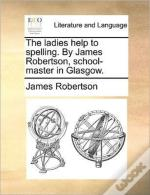 The Ladies Help To Spelling. By James Ro
