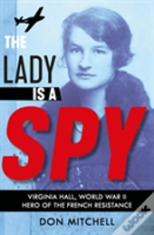 The Lady Is A Spy: Virginia Hall, World War Ii'S Most Dangerous Secret Agent