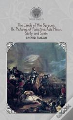 The Lands Of The Saracen, Or, Pictures Of Palestine, Asia Minor, Sicily, And Spain