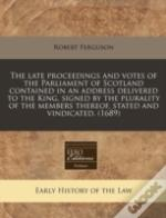 The Late Proceedings And Votes Of The Parliament Of Scotland Contained In An Address Delivered To The King, Signed By The Plurality Of The Members The
