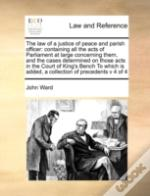 The Law Of A Justice Of Peace And Parish Officer: Containing All The Acts Of Parliament At Large Concerning Them, And The Cases Determined On Those Ac