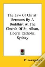 The Law Of Christ: Sermons By A Buddhist At The Church Of St. Alban, Liberal Catholic, Sydney