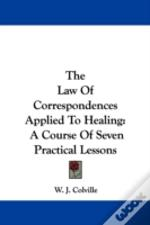 The Law Of Correspondences Applied To Healing: A Course Of Seven Practical Lessons