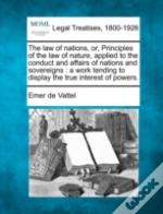 The Law Of Nations, Or, Principles Of The Law Of Nature, Applied To The Conduct And Affairs Of Nations And Sovereigns : A Work Tending To Display The