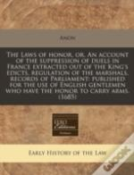 The Laws Of Honor, Or, An Account Of The Suppression Of Duels In France Extracted Out Of The King'S Edicts, Regulation Of The Marshals, Records Of Par