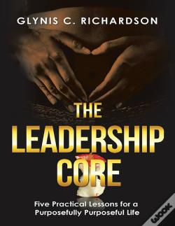 Wook.pt - The Leadership Core: Five Practical Lessons For A Purposefully Purposeful Life