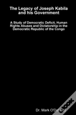 The Legacy Of Joseph Kabila And His Government - A Study Of Democratic Deficit, Human Rights Abuses And Dictatorship In The Democratic Republic Of The Congo