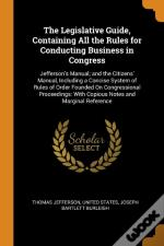 The Legislative Guide, Containing All The Rules For Conducting Business In Congress