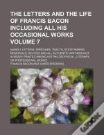 The Letters And The Life Of Francis Bacon Including All His Occasional Works Volume 7; Namely Letters, Speeches, Tracts, State Papers, Memorials, Devi