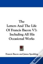 The Letters And The Life Of Francis Bacon V7: Including All His Occasional Works