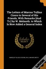The Letters Of Marcus Tullius Cicero To Several Of His Friends, With Remarks (And Tr.) By W. Melmoth. To Which Is Now Added A General Index