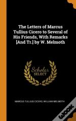 The Letters Of Marcus Tullius Cicero To Several Of His Friends, With Remarks (And Tr.) By W. Melmoth