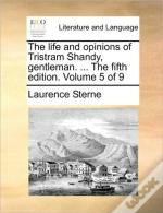 The Life And Opinions Of Tristram Shandy, Gentleman. ... The Fifth Edition. Volume 5 Of 9