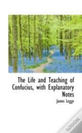 The Life And Teaching Of Confucius, With Explanatory Notes
