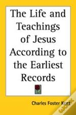 The Life And Teachings Of Jesus According To The Earliest Records