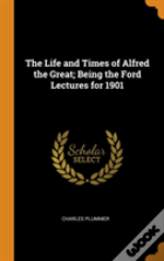 The Life And Times Of Alfred The Great; Being The Ford Lectures For 1901