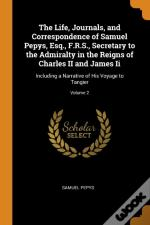 The Life, Journals, And Correspondence Of Samuel Pepys, Esq., F.R.S., Secretary To The Admiralty In The Reigns Of Charles Ii And James Ii