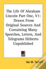 The Life Of Abraham Lincoln Part One, V1: Drawn From Original Sources And Containing Many Speeches, Letters, And Telegrams Hitherto Unpublished