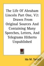 The Life Of Abraham Lincoln Part One, V2: Drawn From Original Sources And Containing Many Speeches, Letters, And Telegrams Hitherto Unpublished