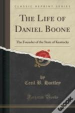 The Life Of Daniel Boone: The Founder Of The State Of Kentucky (Classic Reprint)
