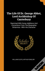 The Life Of Dr. George Abbot, Lord Archbishop Of Canterbury