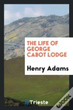 The Life Of George Cabot Lodge