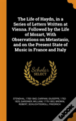 The Life Of Haydn, In A Series Of Letters Written At Vienna. Followed By The Life Of Mozart, With Observations On Metastasio, And On The Present State Of Music In France And Italy