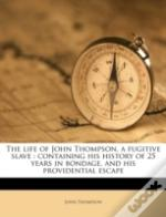 The Life Of John Thompson, A Fugitive Slave : Containing His History Of 25 Years In Bondage, And His Providential Escape