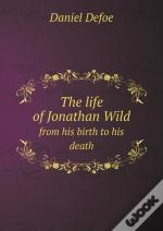 The Life Of Jonathan Wild From His Birth To His Death