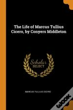 The Life Of Marcus Tullius Cicero, By Conyers Middleton