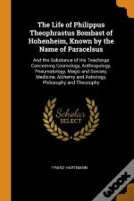 The Life Of Philippus Theophrastus Bombast Of Hohenheim, Known By The Name Of Paracelsus