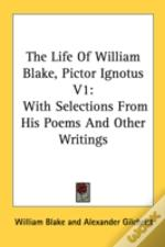 The Life Of William Blake, Pictor Ignotus V1: With Selections From His Poems And Other Writings