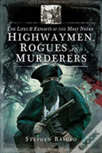 The Lives And Exploits Of The Most Noted Highwaymen, Rogues And Murderers