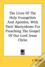 The Lives Of The Holy Evangelists And Apostles, With Their Martyrdoms For Preaching The Gospel Of Our Lord Jesus Christ