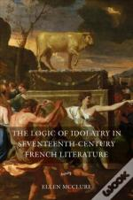 The Logic Of Idolatry In Seventeenth-Century French Literature