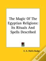 The Magic Of The Egyptian Religions: Its Rituals And Spells Described