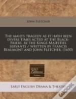 The Maid'S Tragedy As It Hath Been Divers Times Acted At The Black-Friers, By The Kings Majesties Servants / Written By Francis Beaumont And John Flet