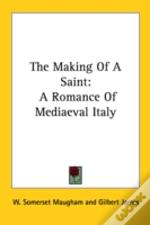The Making Of A Saint: A Romance Of Mediaeval Italy