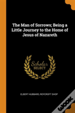 The Man Of Sorrows; Being A Little Journey To The Home Of Jesus Of Nazareth