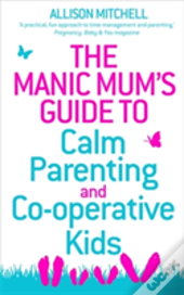The Manic Mum'S Guide To Calm Parenting And Co-Operative Kids
