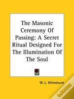 The Masonic Ceremony Of Passing: A Secret Ritual Designed For The Illumination Of The Soul