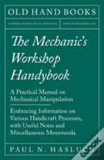 The Mechanic'S Workshop Handybook - A Practical Manual On Mechanical Manipulation - Embracing Information On Various Handicraft Processes, With Useful Notes And Miscellaneous Memoranda