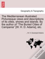 The Mediterranean Illustrated. Picturesque Views And Descriptions Of Its Cities, Shores And Islands. By The Author Of 'The Buried Cities Of Campania'