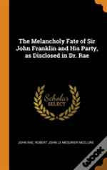The Melancholy Fate Of Sir John Franklin And His Party, As Disclosed In Dr. Rae