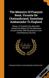 The Memoirs Of Francois Rene, Vicomte De Chateaubriand, Sometime Ambassador To England